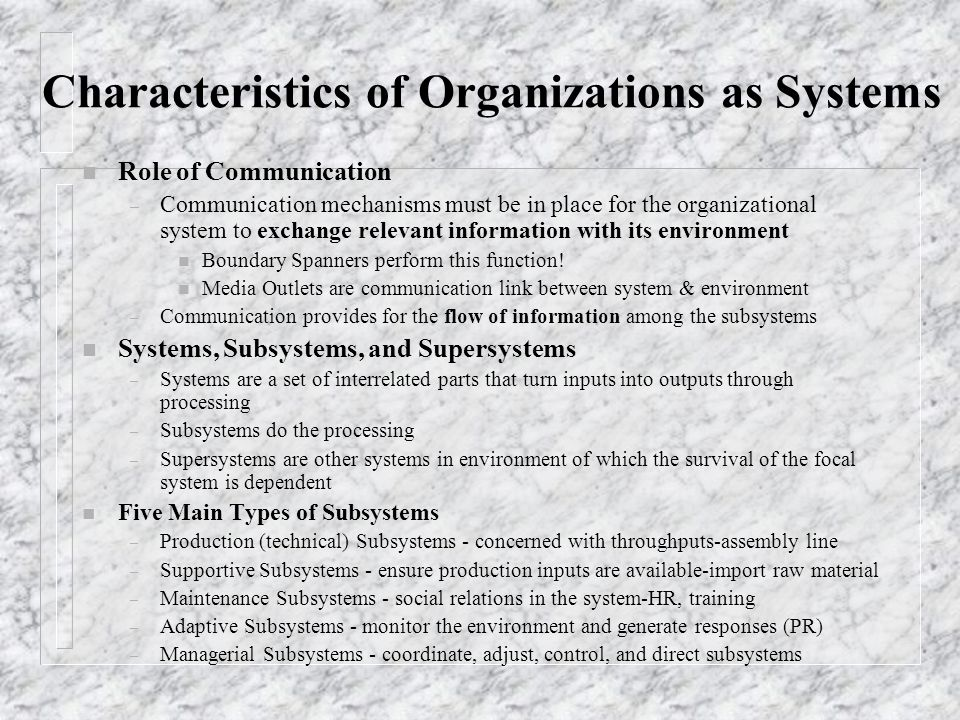 Characteristics of Organizations as Systems n Role of Communication – Communication mechanisms must be in place for the organizational system to exchange relevant information with its environment n Boundary Spanners perform this function.