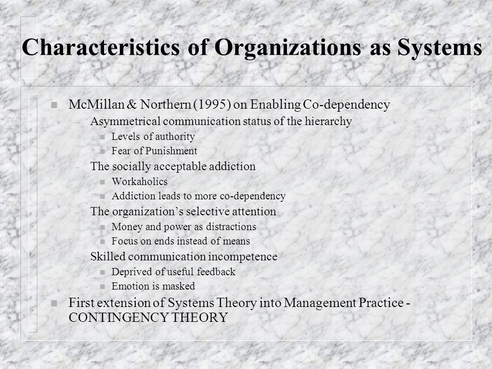 Characteristics of Organizations as Systems n McMillan & Northern (1995) on Enabling Co-dependency – Asymmetrical communication status of the hierarchy n Levels of authority n Fear of Punishment – The socially acceptable addiction n Workaholics n Addiction leads to more co-dependency – The organizations selective attention n Money and power as distractions n Focus on ends instead of means – Skilled communication incompetence n Deprived of useful feedback n Emotion is masked n First extension of Systems Theory into Management Practice - CONTINGENCY THEORY