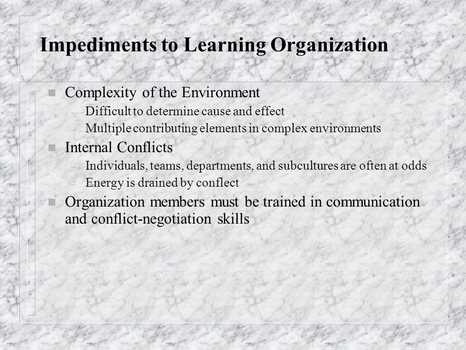 Impediments to Learning Organization n Complexity of the Environment – Difficult to determine cause and effect – Multiple contributing elements in com