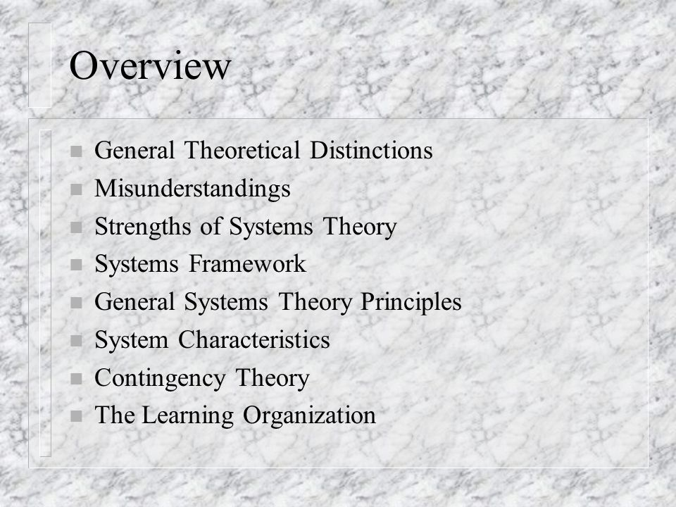 Overview n General Theoretical Distinctions n Misunderstandings n Strengths of Systems Theory n Systems Framework n General Systems Theory Principles