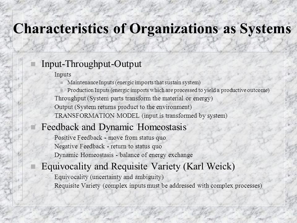 Characteristics of Organizations as Systems n Input-Throughput-Output – Inputs n Maintenance Inputs (energic imports that sustain system) n Production Inputs (energic imports which are processed to yield a productive outcome) – Throughput (System parts transform the material or energy) – Output (System returns product to the environment) – TRANSFORMATION MODEL (input is transformed by system) n Feedback and Dynamic Homeostasis – Positive Feedback - move from status quo – Negative Feedback - return to status quo – Dynamic Homeostasis - balance of energy exchange n Equivocality and Requisite Variety (Karl Weick) – Equivocality (uncertainty and ambiguity) – Requisite Variety (complex inputs must be addressed with complex processes)