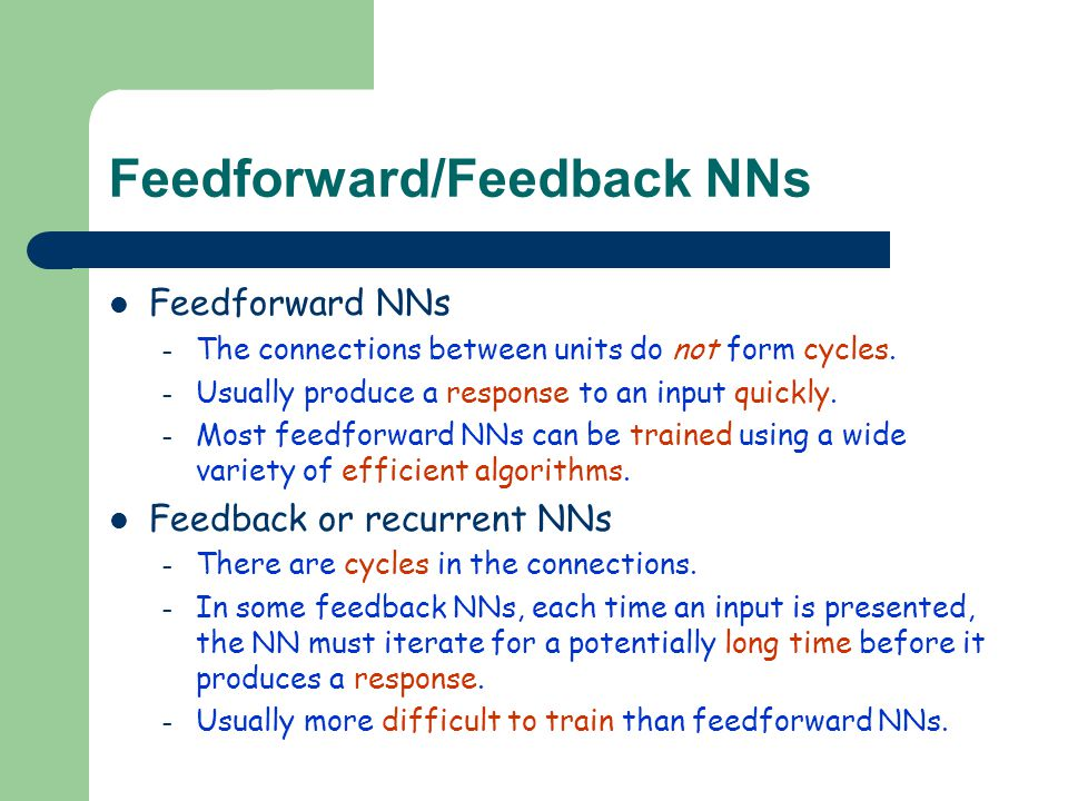 Feedforward/Feedback NNs Feedforward NNs – The connections between units do not form cycles. – Usually produce a response to an input quickly. – Most