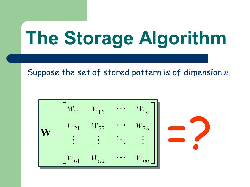The Storage Algorithm Suppose the set of stored pattern is of dimension n. =?