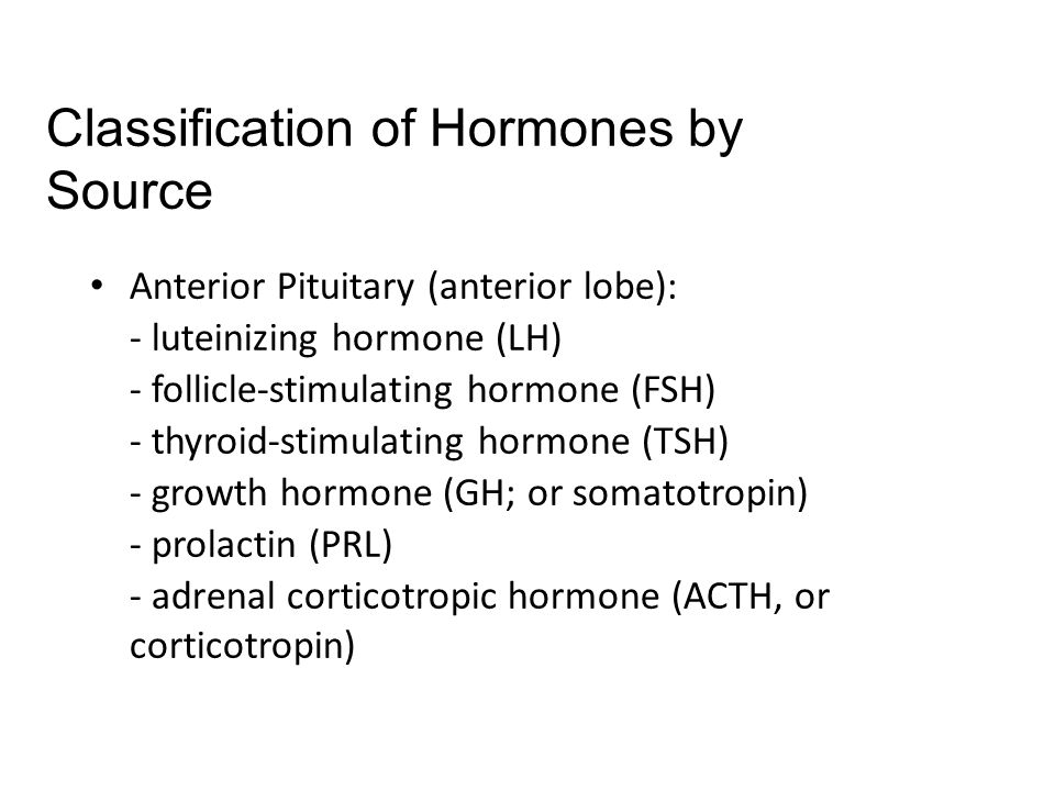 Anterior Pituitary (anterior lobe): - luteinizing hormone (LH) - follicle-stimulating hormone (FSH) - thyroid-stimulating hormone (TSH) - growth hormone (GH; or somatotropin) - prolactin (PRL) - adrenal corticotropic hormone (ACTH, or corticotropin) Classification of Hormones by Source
