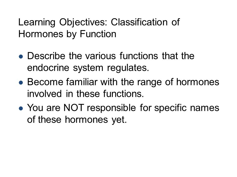 Learning Objectives: Classification of Hormones by Function Describe the various functions that the endocrine system regulates.