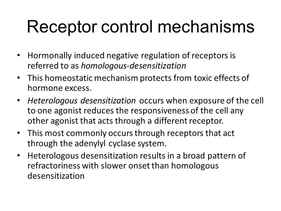 Receptor control mechanisms Hormonally induced negative regulation of receptors is referred to as homologous-desensitization This homeostatic mechanism protects from toxic effects of hormone excess.