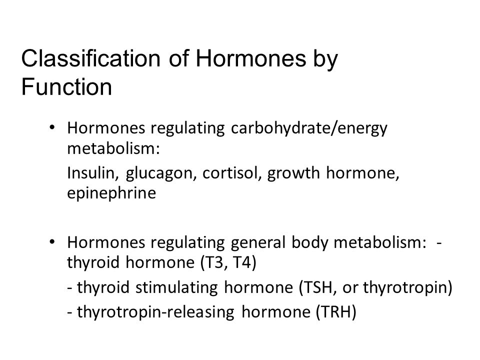 Hormones regulating carbohydrate/energy metabolism: Insulin, glucagon, cortisol, growth hormone, epinephrine Hormones regulating general body metabolism: - thyroid hormone (T3, T4) - thyroid stimulating hormone (TSH, or thyrotropin) - thyrotropin-releasing hormone (TRH) Classification of Hormones by Function