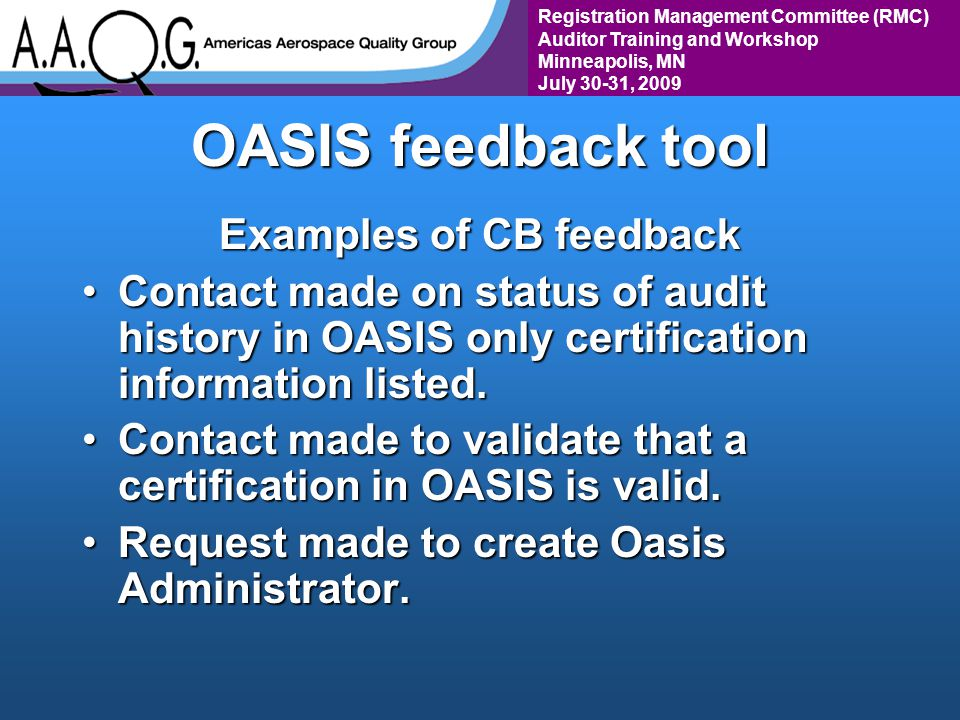 Registration Management Committee (RMC) Auditor Training and Workshop Minneapolis, MN July 30-31, 2009 OASIS feedback tool Examples of CB feedback Contact made on status of audit history in OASIS only certification information listed.Contact made on status of audit history in OASIS only certification information listed.