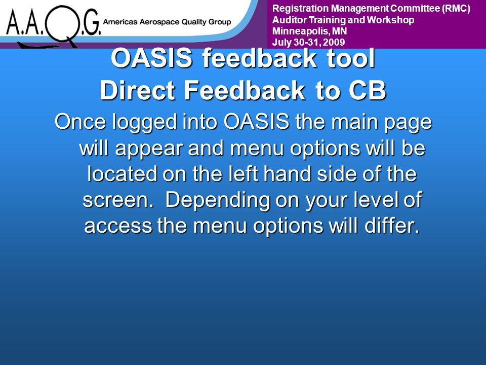 Registration Management Committee (RMC) Auditor Training and Workshop Minneapolis, MN July 30-31, 2009 OASIS feedback tool Direct Feedback to CB Once logged into OASIS the main page will appear and menu options will be located on the left hand side of the screen.