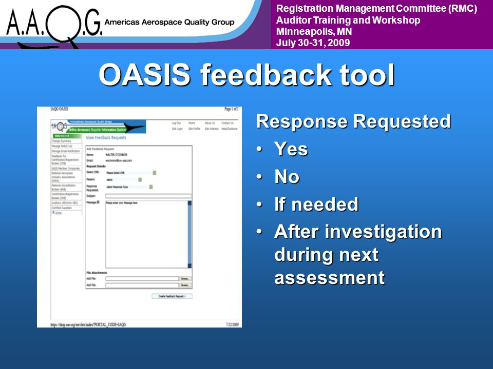 Registration Management Committee (RMC) Auditor Training and Workshop Minneapolis, MN July 30-31, 2009 OASIS feedback tool Response Requested YesYes NoNo If neededIf needed After investigation during next assessmentAfter investigation during next assessment