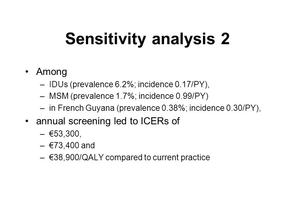 Sensitivity analysis 2 Among –IDUs (prevalence 6.2%; incidence 0.17/PY), –MSM (prevalence 1.7%; incidence 0.99/PY) –in French Guyana (prevalence 0.38%; incidence 0.30/PY), annual screening led to ICERs of –53,300, –73,400 and –38,900/QALY compared to current practice