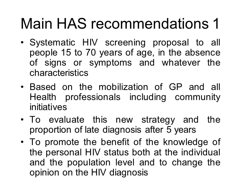 Main HAS recommendations 1 Systematic HIV screening proposal to all people 15 to 70 years of age, in the absence of signs or symptoms and whatever the characteristics Based on the mobilization of GP and all Health professionals including community initiatives To evaluate this new strategy and the proportion of late diagnosis after 5 years To promote the benefit of the knowledge of the personal HIV status both at the individual and the population level and to change the opinion on the HIV diagnosis
