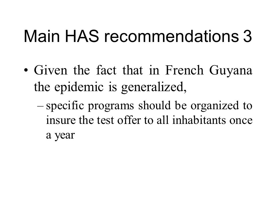 Main HAS recommendations 3 Given the fact that in French Guyana the epidemic is generalized, –specific programs should be organized to insure the test offer to all inhabitants once a year