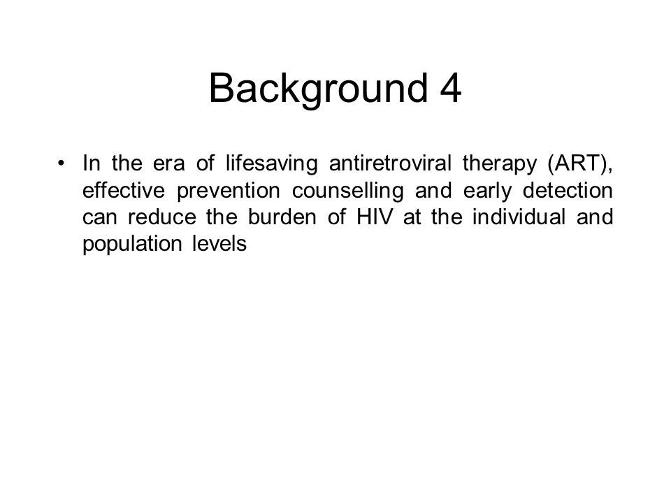Background 4 In the era of lifesaving antiretroviral therapy (ART), effective prevention counselling and early detection can reduce the burden of HIV