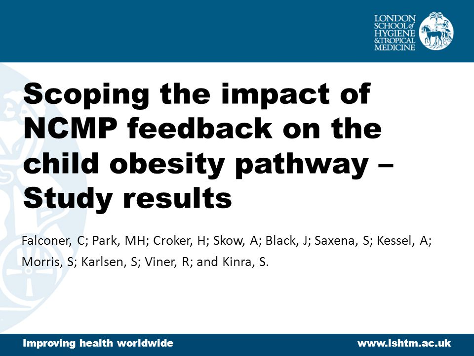 Scoping the impact of NCMP feedback on the child obesity pathway – Study results Falconer, C; Park, MH; Croker, H; Skow, A; Black, J; Saxena, S; Kesse