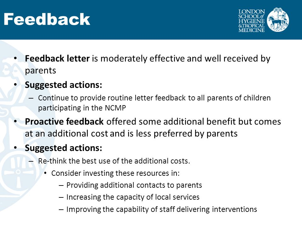 Feedback letter is moderately effective and well received by parents Suggested actions: – Continue to provide routine letter feedback to all parents of children participating in the NCMP Proactive feedback offered some additional benefit but comes at an additional cost and is less preferred by parents Suggested actions: – Re-think the best use of the additional costs.