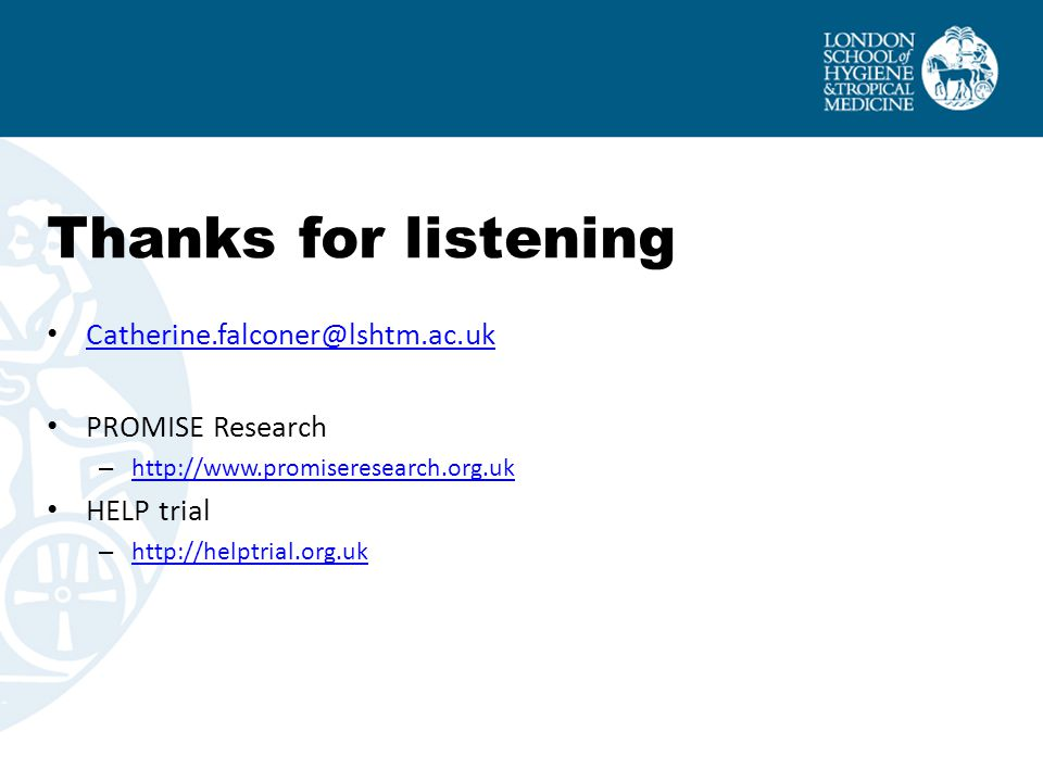 Thanks for listening Catherine.falconer@lshtm.ac.uk PROMISE Research – http://www.promiseresearch.org.uk http://www.promiseresearch.org.uk HELP trial