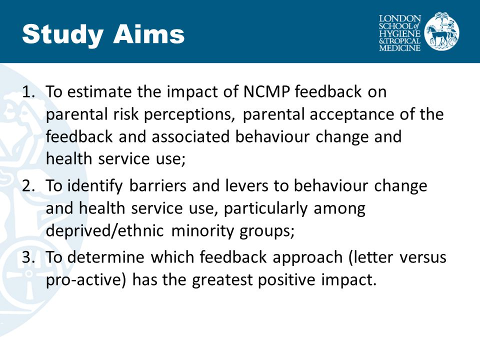 Study Aims 1.To estimate the impact of NCMP feedback on parental risk perceptions, parental acceptance of the feedback and associated behaviour change and health service use; 2.To identify barriers and levers to behaviour change and health service use, particularly among deprived/ethnic minority groups; 3.To determine which feedback approach (letter versus pro-active) has the greatest positive impact.