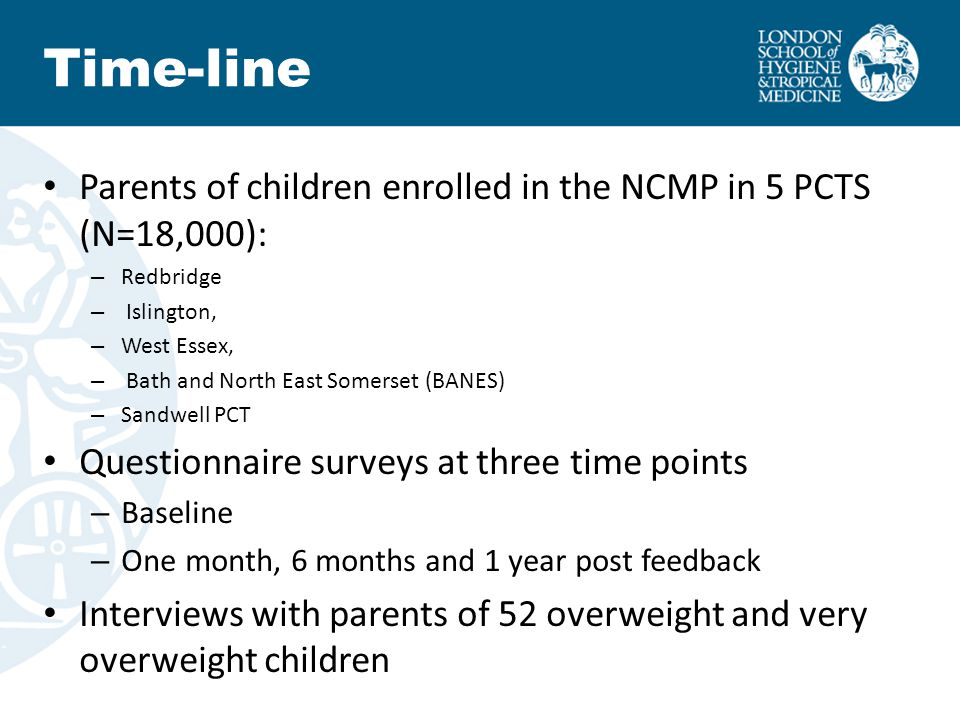 Parents of children enrolled in the NCMP in 5 PCTS (N=18,000): – Redbridge – Islington, – West Essex, – Bath and North East Somerset (BANES) – Sandwell PCT Questionnaire surveys at three time points – Baseline – One month, 6 months and 1 year post feedback Interviews with parents of 52 overweight and very overweight children Time-line