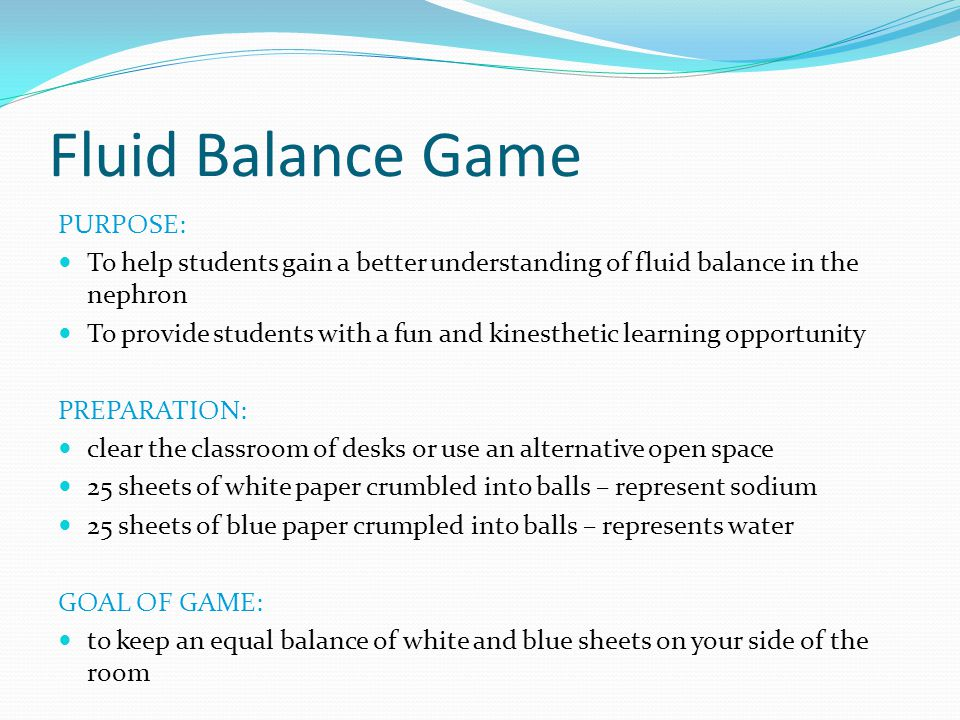 Fluid Balance Game PURPOSE: To help students gain a better understanding of fluid balance in the nephron To provide students with a fun and kinestheti
