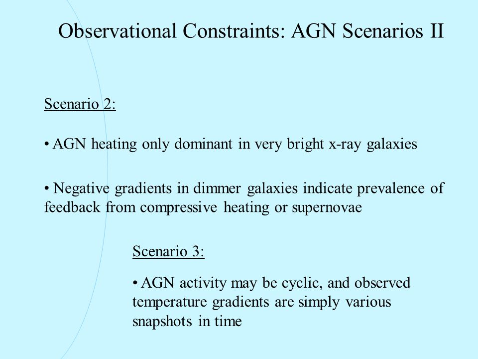 Observational Constraints: AGN Scenarios II Scenario 2: AGN heating only dominant in very bright x-ray galaxies Negative gradients in dimmer galaxies indicate prevalence of feedback from compressive heating or supernovae Scenario 3: AGN activity may be cyclic, and observed temperature gradients are simply various snapshots in time