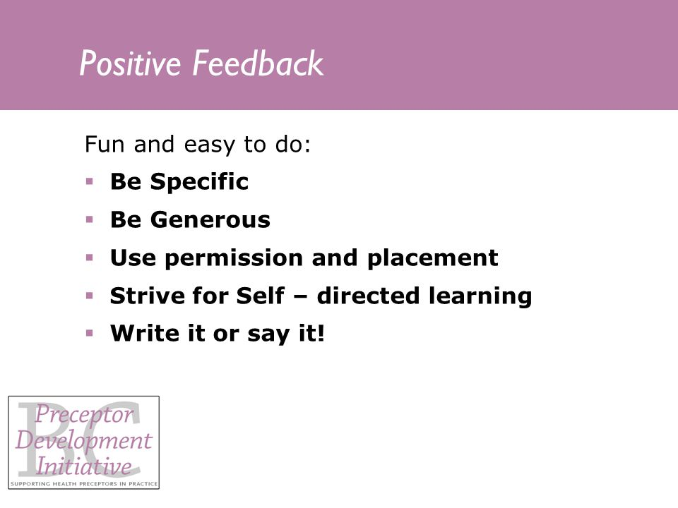 Positive Feedback Fun and easy to do: Be Specific Be Generous Use permission and placement Strive for Self – directed learning Write it or say it!
