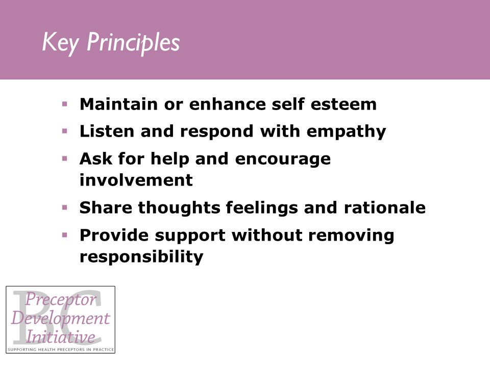 Key Principles Maintain or enhance self esteem Listen and respond with empathy Ask for help and encourage involvement Share thoughts feelings and rationale Provide support without removing responsibility