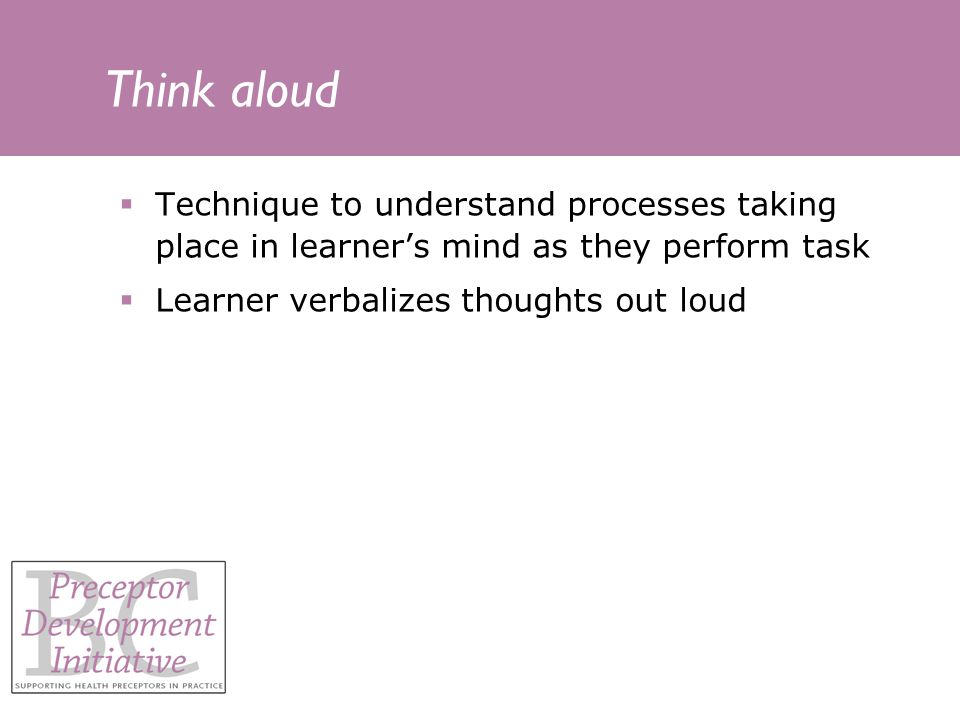 Think aloud Technique to understand processes taking place in learners mind as they perform task Learner verbalizes thoughts out loud