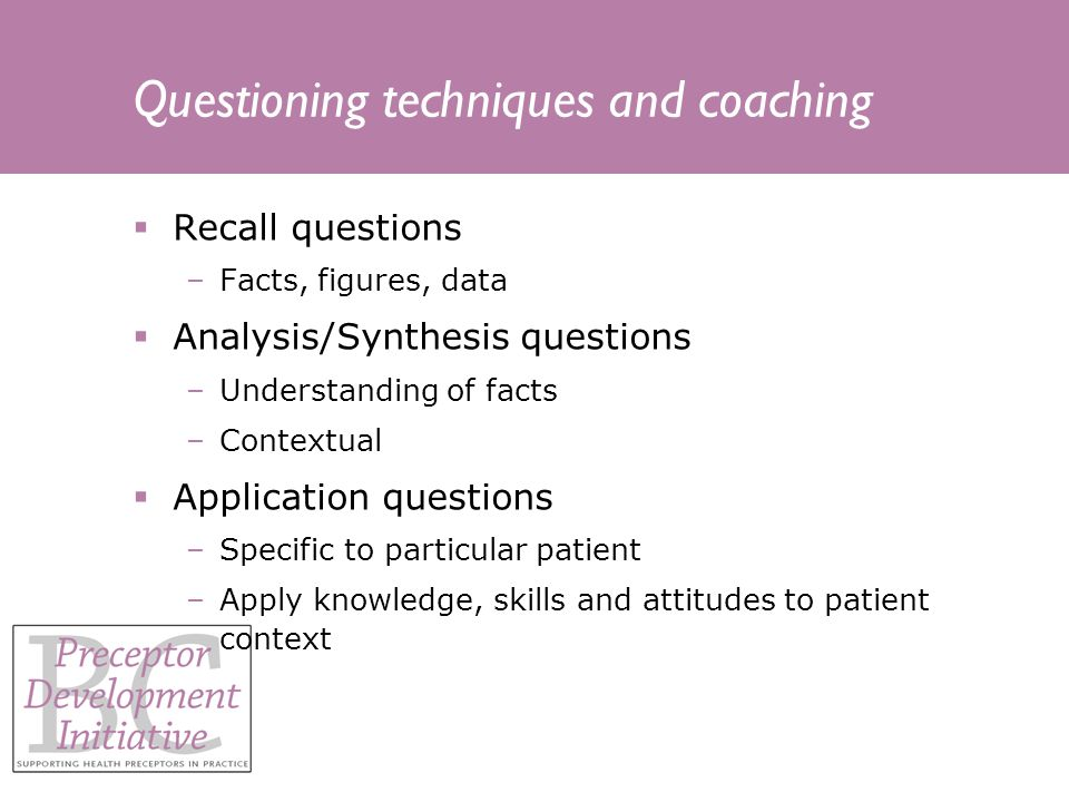 Questioning techniques and coaching Recall questions –Facts, figures, data Analysis/Synthesis questions –Understanding of facts –Contextual Application questions –Specific to particular patient –Apply knowledge, skills and attitudes to patient context