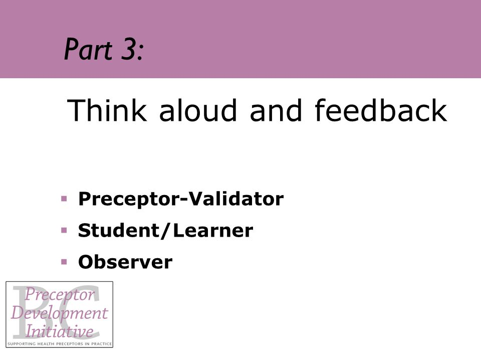 Part 3: Think aloud and feedback Preceptor-Validator Student/Learner Observer