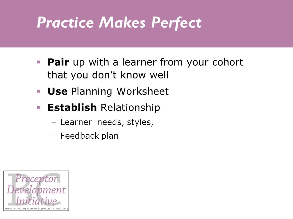 Practice Makes Perfect Pair up with a learner from your cohort that you dont know well Use Planning Worksheet Establish Relationship –Learner needs, styles, –Feedback plan
