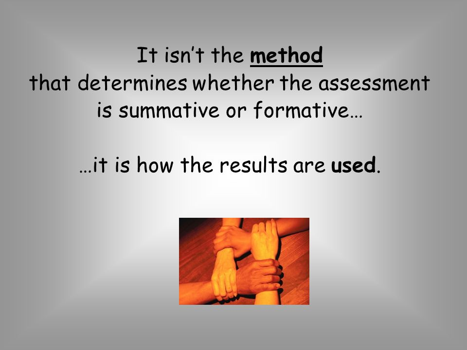 It isnt the method that determines whether the assessment is summative or formative… …it is how the results are used.