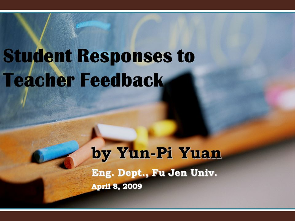 by Yun-Pi Yuan Eng. Dept., Fu Jen Univ. April 8, 2009 Student Responses to Teacher Feedback