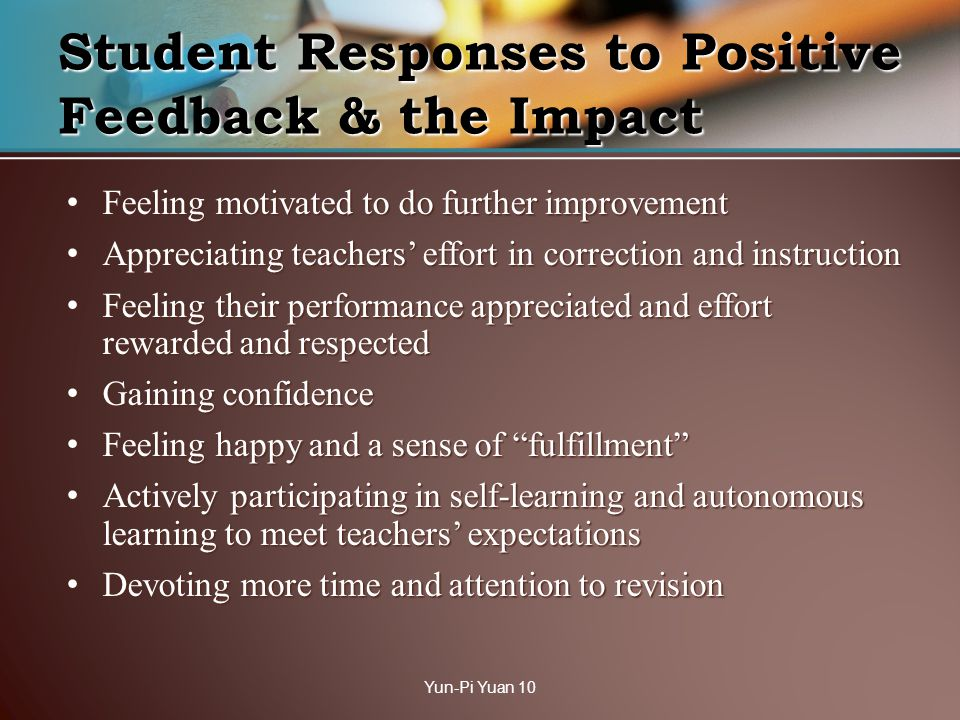 Feeling motivated to do further improvement Feeling motivated to do further improvement Appreciating teachers effort in correction and instruction Appreciating teachers effort in correction and instruction Feeling their performance appreciated and effort rewarded and respected Feeling their performance appreciated and effort rewarded and respected Gaining confidence Gaining confidence Feeling happy and a sense of fulfillment Feeling happy and a sense of fulfillment Actively participating in self-learning and autonomous learning to meet teachers expectations Actively participating in self-learning and autonomous learning to meet teachers expectations Devoting more time and attention to revision Devoting more time and attention to revision Student Responses to Positive Feedback & the Impact Yun-Pi Yuan 10