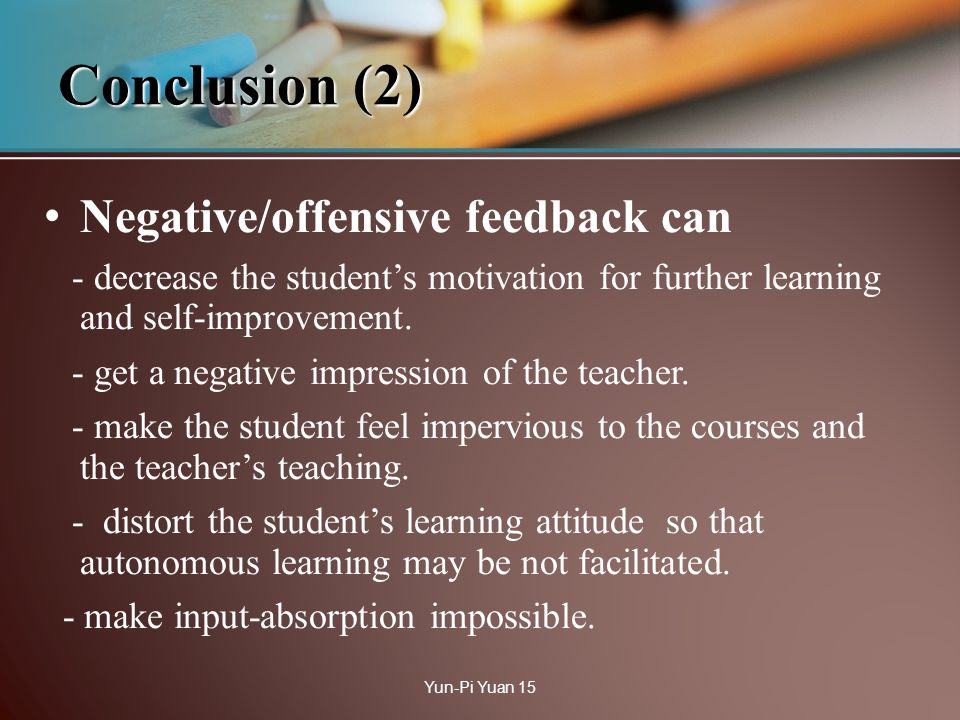 Conclusion (2) Negative/offensive feedback can - decrease the students motivation for further learning and self-improvement. - get a negative impressi