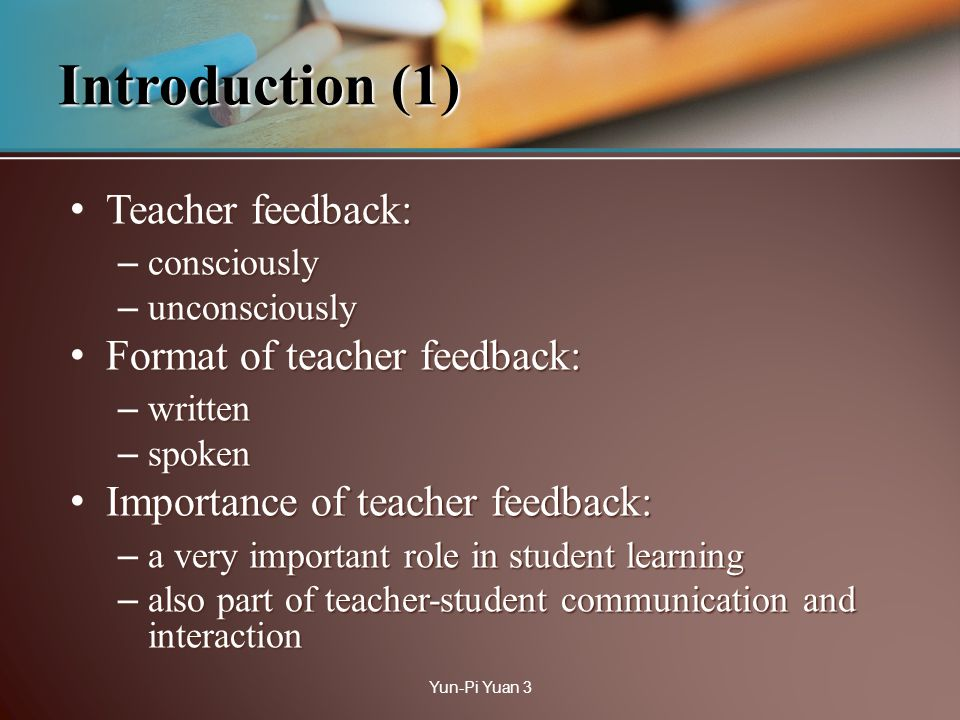 Teacher feedback: Teacher feedback: – consciously – unconsciously Format of teacher feedback: Format of teacher feedback: – written – spoken Importance of teacher feedback: Importance of teacher feedback: – a very important role in student learning – also part of teacher-student communication and interaction Introduction (1) Yun-Pi Yuan 3