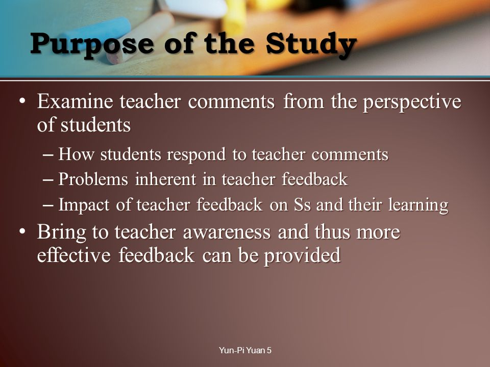 Purpose of the Study Examine teacher comments from the perspective of students Examine teacher comments from the perspective of students – How students respond to teacher comments – Problems inherent in teacher feedback – Impact of teacher feedback on Ss and their learning Bring to teacher awareness and thus more effective feedback can be provided Bring to teacher awareness and thus more effective feedback can be provided Yun-Pi Yuan 5