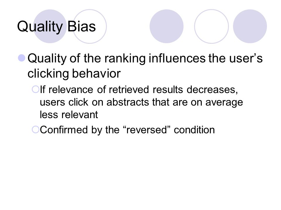 Quality Bias Quality of the ranking influences the users clicking behavior If relevance of retrieved results decreases, users click on abstracts that are on average less relevant Confirmed by the reversed condition