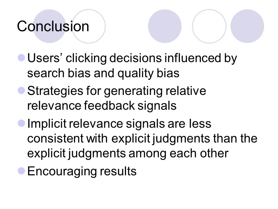 Conclusion Users clicking decisions influenced by search bias and quality bias Strategies for generating relative relevance feedback signals Implicit relevance signals are less consistent with explicit judgments than the explicit judgments among each other Encouraging results