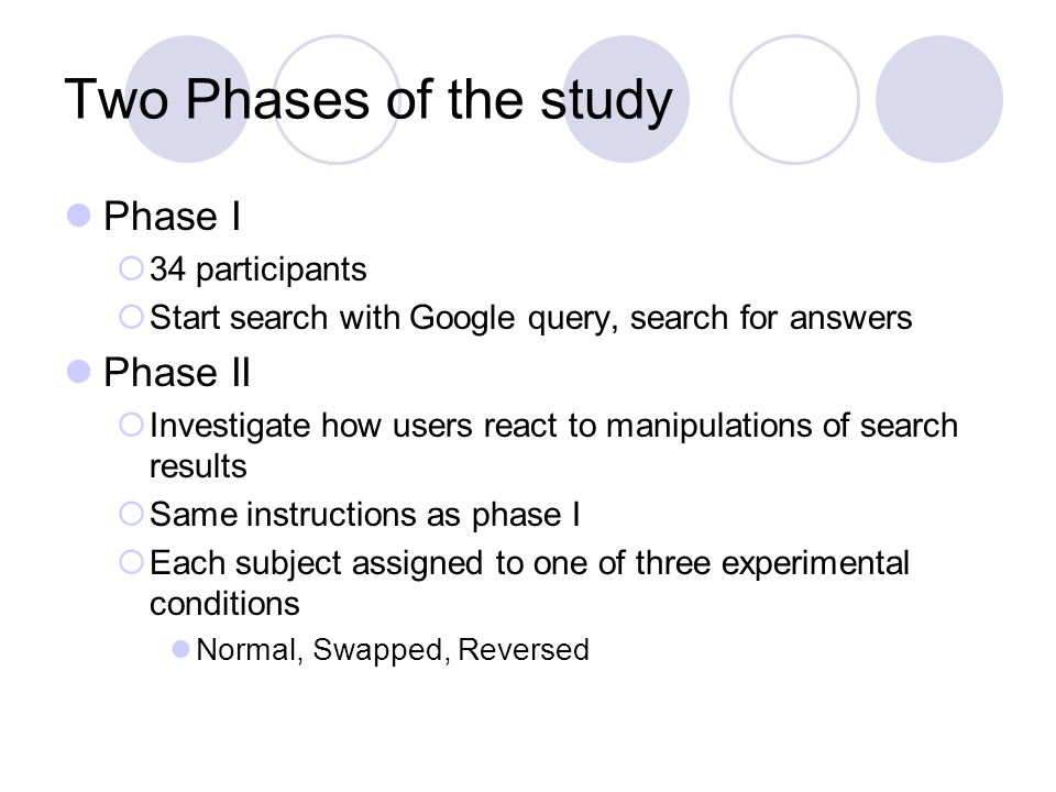 Two Phases of the study Phase I 34 participants Start search with Google query, search for answers Phase II Investigate how users react to manipulations of search results Same instructions as phase I Each subject assigned to one of three experimental conditions Normal, Swapped, Reversed