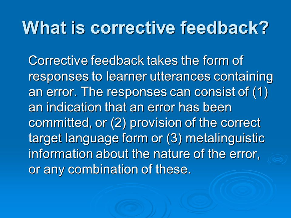 Lyster and Rantas (1997) taxonomy Lyster & Ranta (1997) distinguish the following types of corrective feedback occurring in French immersion classrooms in Canada: Explicit correction – this refers to the explicit provision of the correct form together with an explicit indication that what the learner said was incorrect.