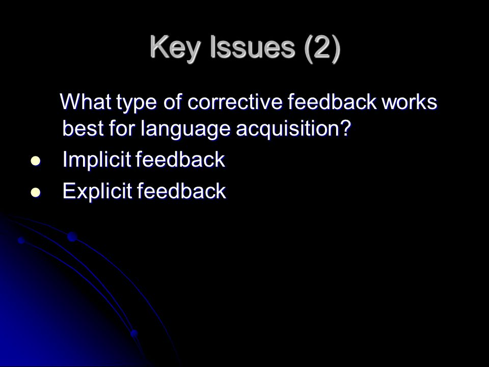 Key Issues (2) What type of corrective feedback works best for language acquisition.