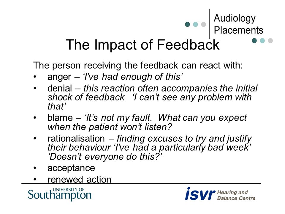 The Impact of Feedback The person receiving the feedback can react with: anger – Ive had enough of this denial – this reaction often accompanies the i