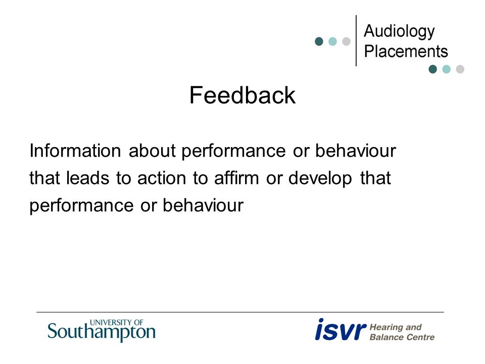 Feedback Information about performance or behaviour that leads to action to affirm or develop that performance or behaviour