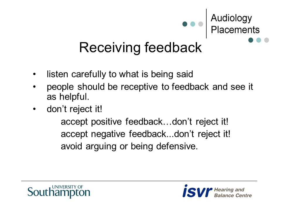 Receiving feedback listen carefully to what is being said people should be receptive to feedback and see it as helpful. dont reject it! accept positiv