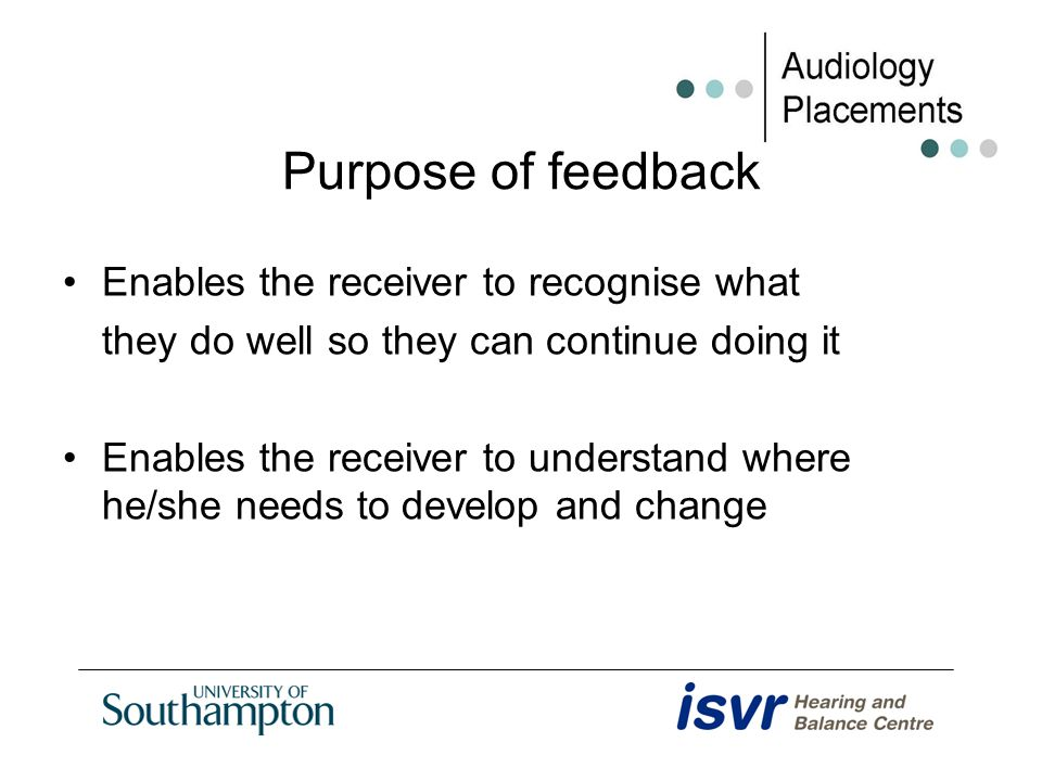 Purpose of feedback Enables the receiver to recognise what they do well so they can continue doing it Enables the receiver to understand where he/she