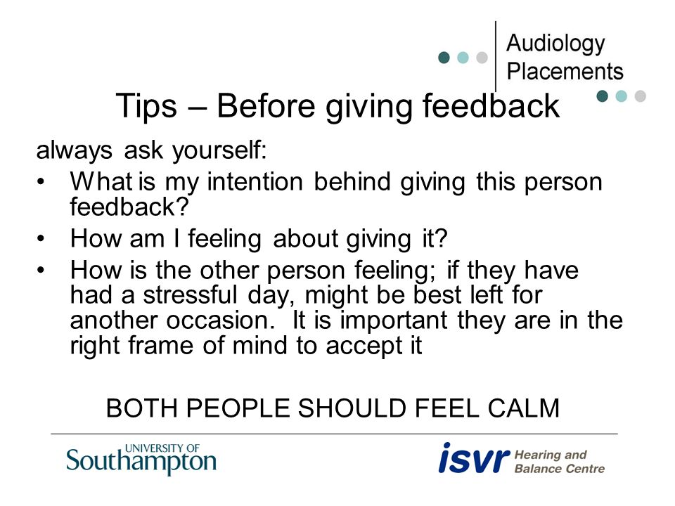 Tips – Before giving feedback always ask yourself: What is my intention behind giving this person feedback? How am I feeling about giving it? How is t