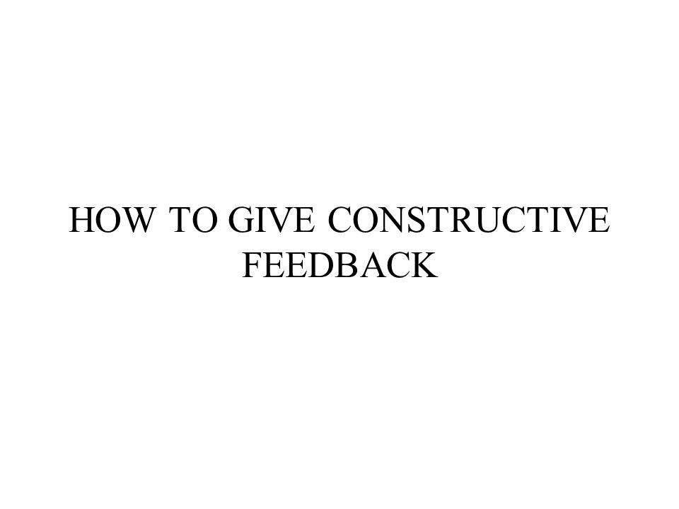 HOW TO GIVE CONSTRUCTIVE FEEDBACK