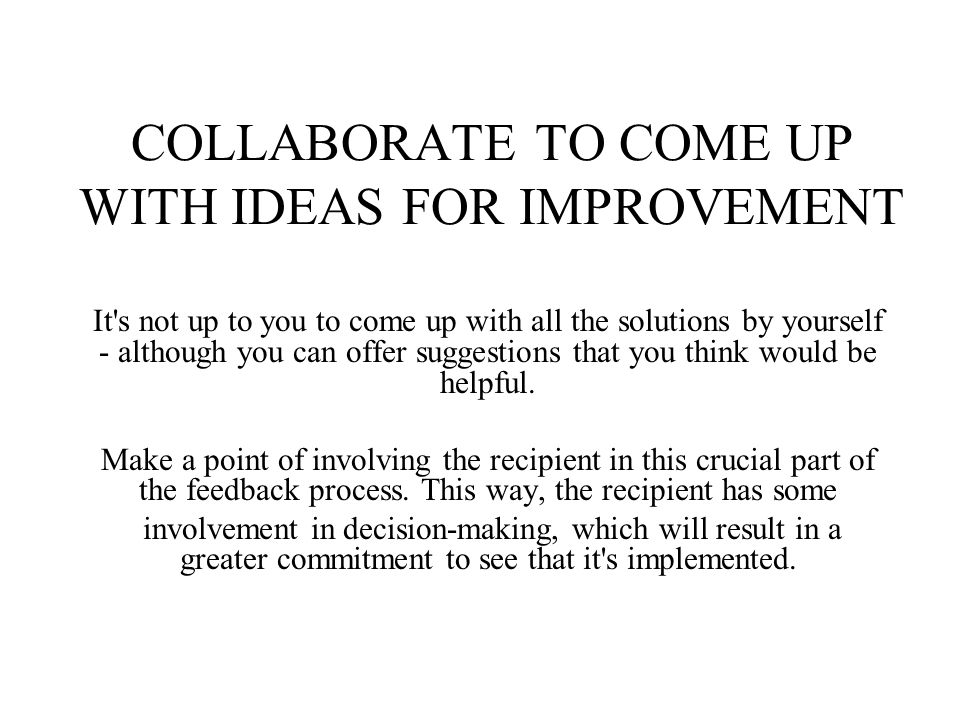 COLLABORATE TO COME UP WITH IDEAS FOR IMPROVEMENT It s not up to you to come up with all the solutions by yourself - although you can offer suggestions that you think would be helpful.