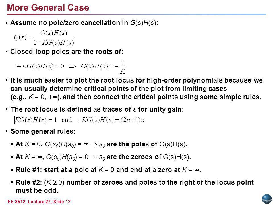 EE 3512: Lecture 27, Slide 12 More General Case Assume no pole/zero cancellation in G(s)H(s): Closed-loop poles are the roots of: It is much easier to